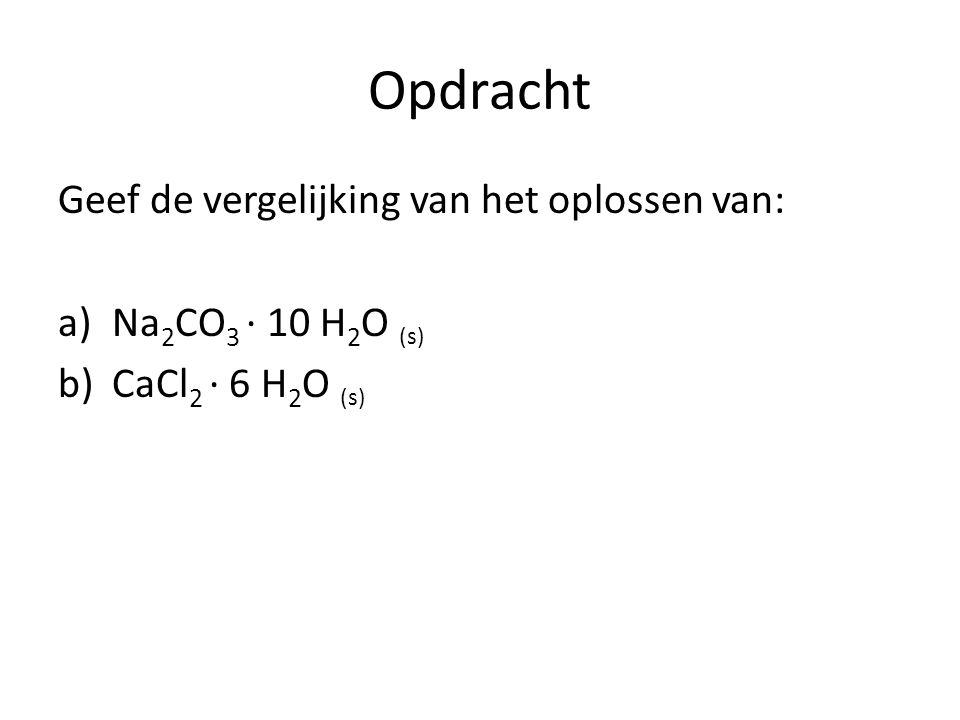 Opdracht Geef de vergelijking van het oplossen van: a)Na 2 CO 3 ∙ 10 H 2 O (s) b)CaCl 2 ∙ 6 H 2 O (s)