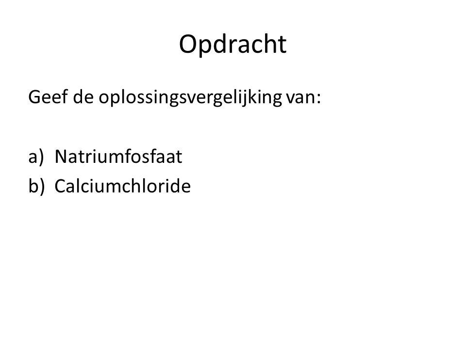 Opdracht Geef de oplossingsvergelijking van: a)Natriumfosfaat b)Calciumchloride