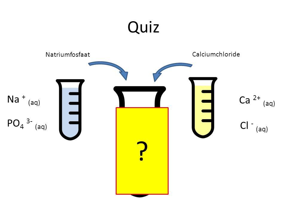Quiz Natriumfosfaat Calciumchloride Na + (aq) PO 4 3- (aq) Ca 2+ (aq) Cl - (aq) ?