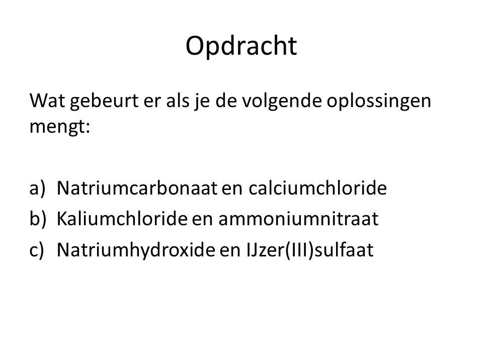 Opdracht Wat gebeurt er als je de volgende oplossingen mengt: a)Natriumcarbonaat en calciumchloride b)Kaliumchloride en ammoniumnitraat c)Natriumhydro