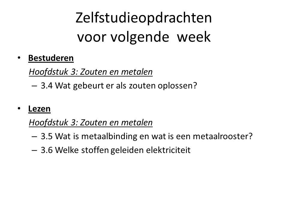 Zelfstudieopdrachten voor volgende week Bestuderen Hoofdstuk 3: Zouten en metalen – 3.4 Wat gebeurt er als zouten oplossen? Lezen Hoofdstuk 3: Zouten