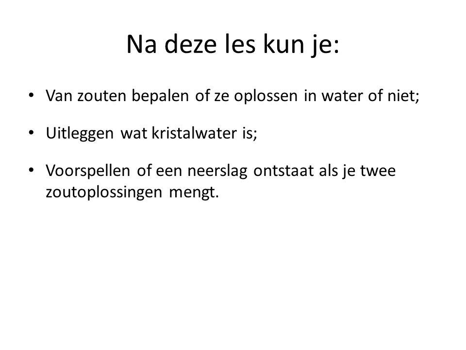 Na deze les kun je: Van zouten bepalen of ze oplossen in water of niet; Uitleggen wat kristalwater is; Voorspellen of een neerslag ontstaat als je twe