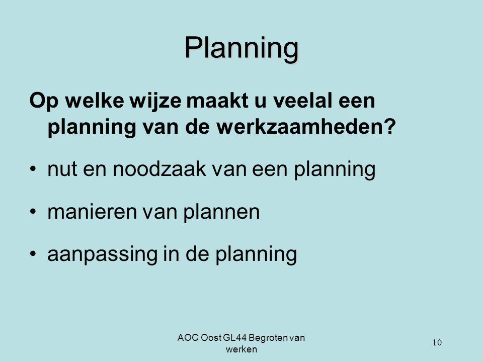 AOC Oost GL44 Begroten van werken 10 Planning Op welke wijze maakt u veelal een planning van de werkzaamheden? nut en noodzaak van een planning manier