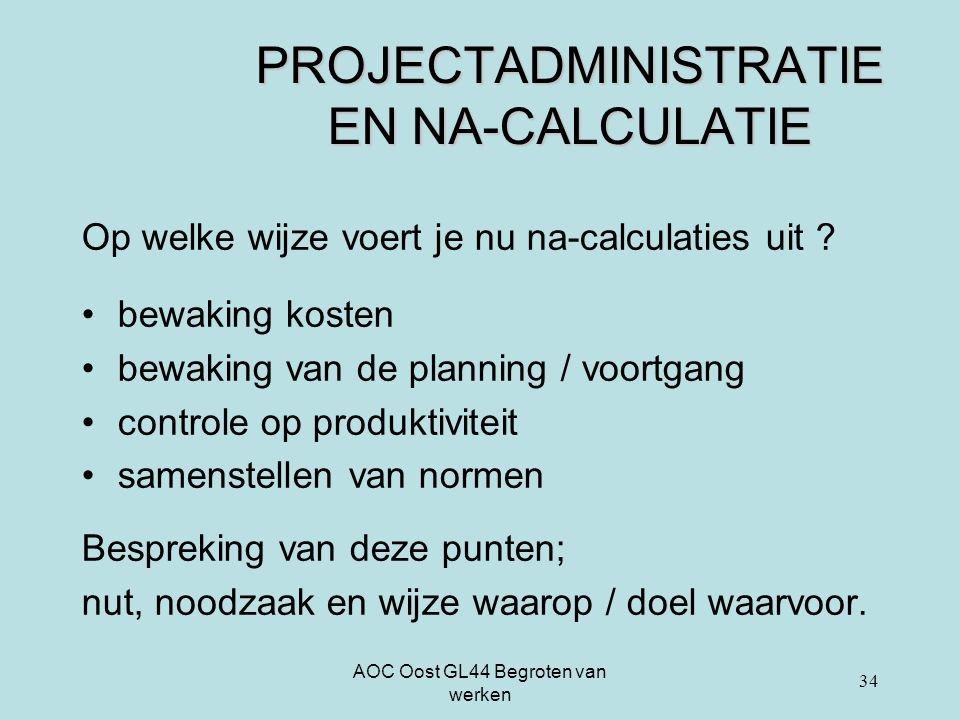 AOC Oost GL44 Begroten van werken PROJECTADMINISTRATIE EN NA-CALCULATIE Op welke wijze voert je nu na-calculaties uit ? bewaking kosten bewaking van d