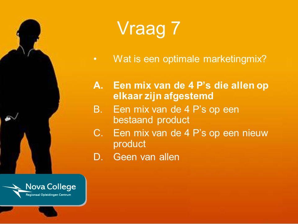 Vraag 7 Wat is een optimale marketingmix? A.Een mix van de 4 P's die allen op elkaar zijn afgestemd B.Een mix van de 4 P's op een bestaand product C.E