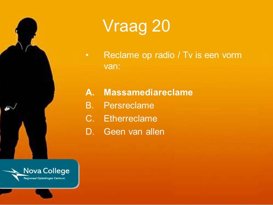 Vraag 20 Reclame op radio / Tv is een vorm van: A.Massamediareclame B.Persreclame C.Etherreclame D.Geen van allen
