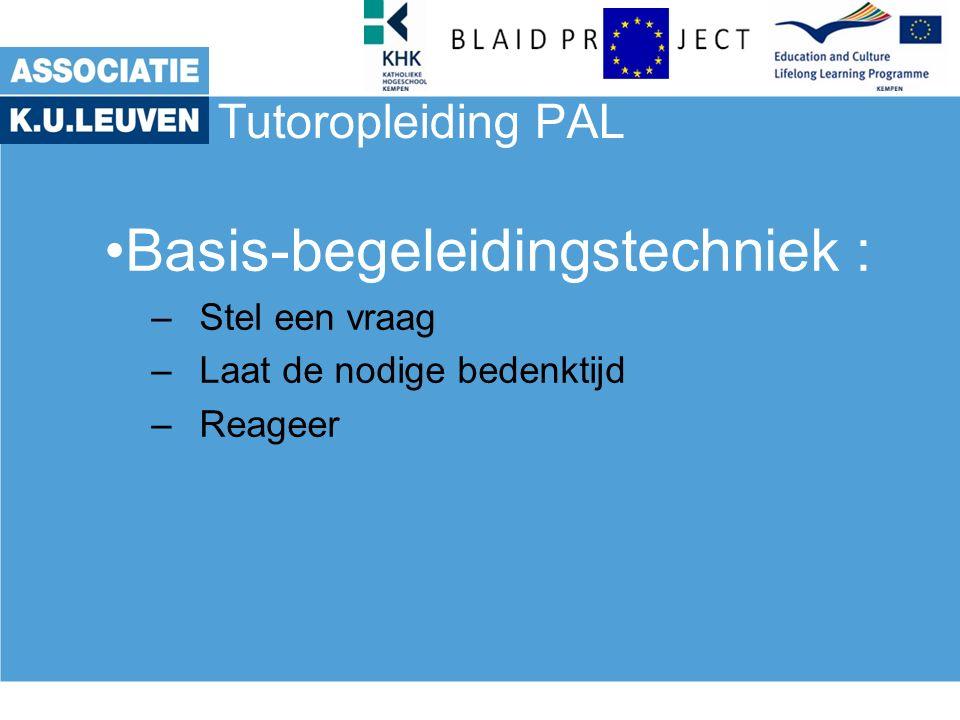 Tutoropleiding PAL Basis-begeleidingstechniek : –Stel een vraag –Laat de nodige bedenktijd –Reageer