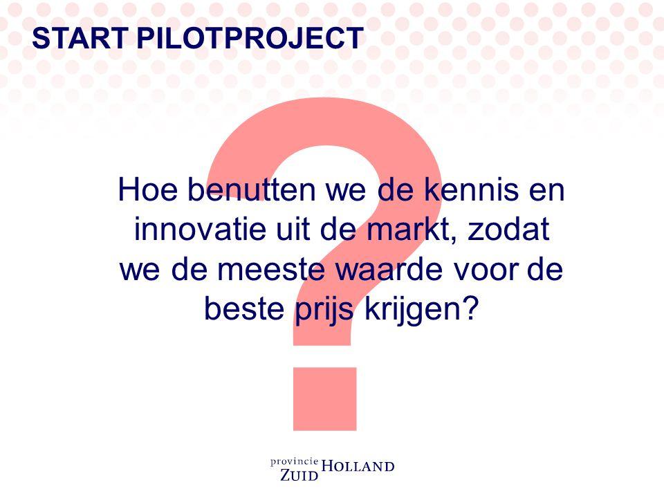 START PILOTPROJECT Hoe benutten we de kennis en innovatie uit de markt, zodat we de meeste waarde voor de beste prijs krijgen