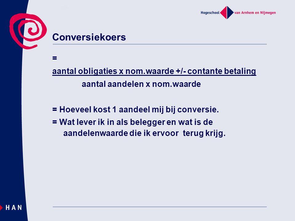 Conversiekoers = aantal obligaties x nom.waarde +/- contante betaling aantal aandelen x nom.waarde = Hoeveel kost 1 aandeel mij bij conversie. = Wat l