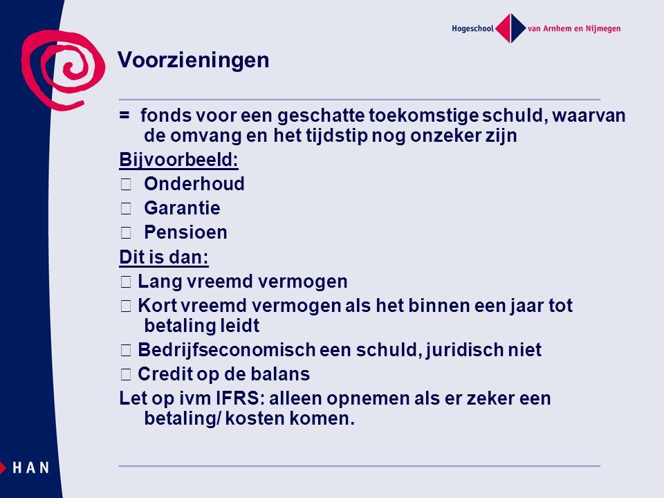 Voorzieningen = fonds voor een geschatte toekomstige schuld, waarvan de omvang en het tijdstip nog onzeker zijn Bijvoorbeeld: Onderhoud Garantie Pensi
