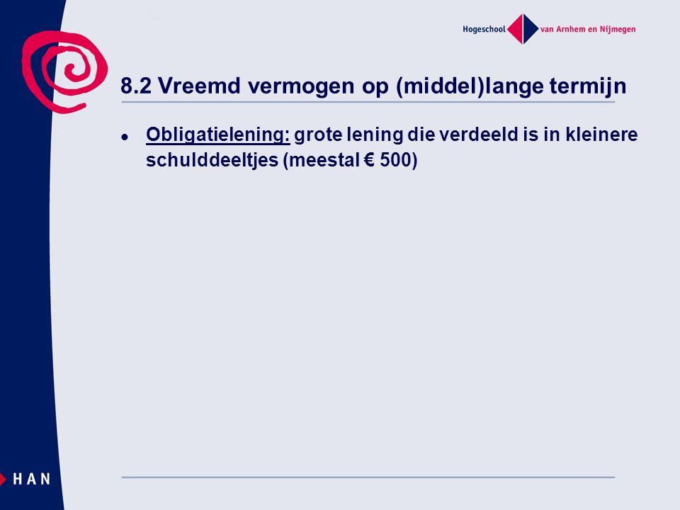 8.2 Vreemd vermogen op (middel)lange termijn Obligatielening: grote lening die verdeeld is in kleinere schulddeeltjes (meestal € 500)