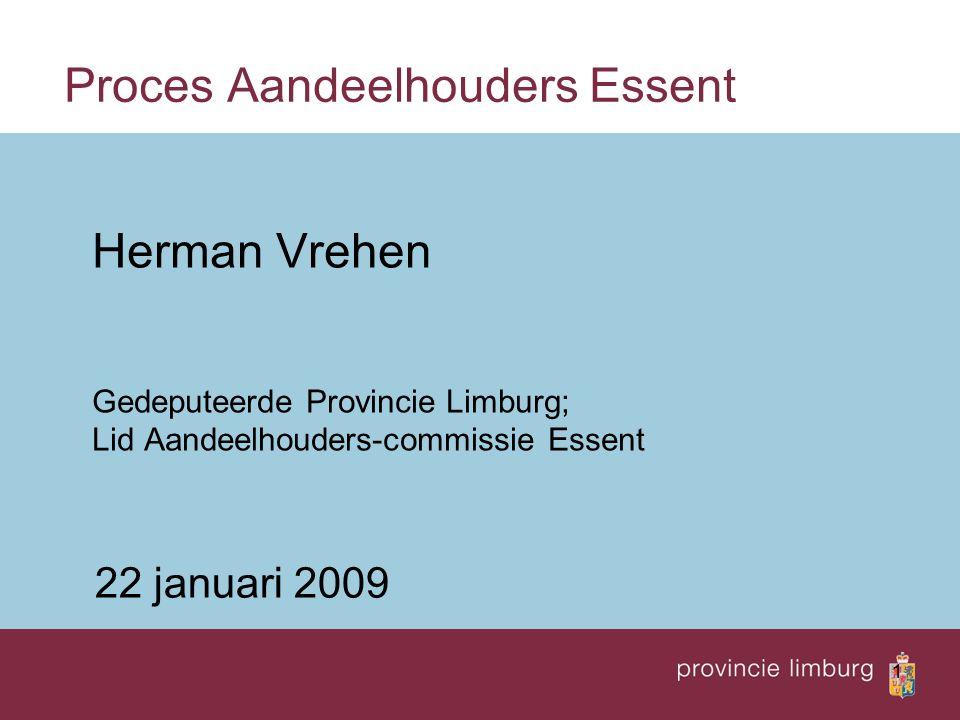 1 Proces Aandeelhouders Essent Herman Vrehen Gedeputeerde Provincie Limburg; Lid Aandeelhouders-commissie Essent 22 januari 2009