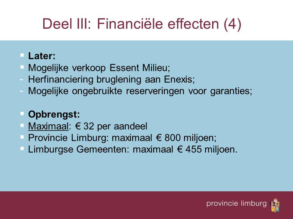 13  Later:  Mogelijke verkoop Essent Milieu; - Herfinanciering bruglening aan Enexis; - Mogelijke ongebruikte reserveringen voor garanties;  Opbrengst:  Maximaal: € 32 per aandeel  Provincie Limburg: maximaal € 800 miljoen;  Limburgse Gemeenten: maximaal € 455 miljoen.