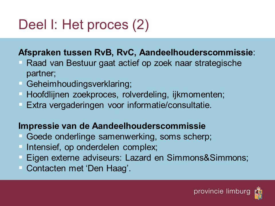 4 Deel I: Het proces (2) Afspraken tussen RvB, RvC, Aandeelhouderscommissie:  Raad van Bestuur gaat actief op zoek naar strategische partner;  Geheimhoudingsverklaring;  Hoofdlijnen zoekproces, rolverdeling, ijkmomenten;  Extra vergaderingen voor informatie/consultatie.