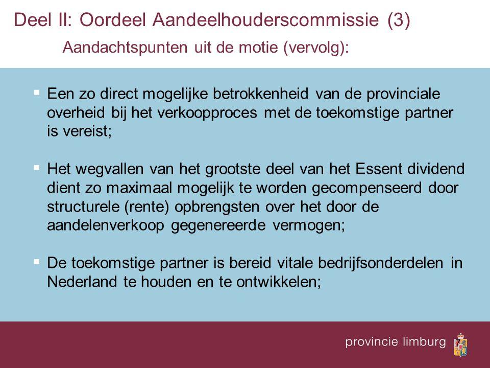 7 Deel II: Oordeel Aandeelhouderscommissie (3) Aandachtspunten uit de motie (vervolg):  Een zo direct mogelijke betrokkenheid van de provinciale overheid bij het verkoopproces met de toekomstige partner is vereist;  Het wegvallen van het grootste deel van het Essent dividend dient zo maximaal mogelijk te worden gecompenseerd door structurele (rente) opbrengsten over het door de aandelenverkoop gegenereerde vermogen;  De toekomstige partner is bereid vitale bedrijfsonderdelen in Nederland te houden en te ontwikkelen;