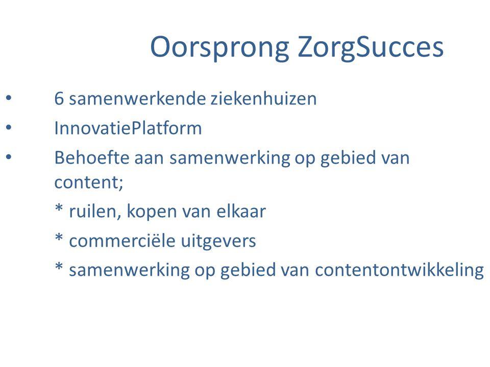 Oorsprong ZorgSucces 6 samenwerkende ziekenhuizen InnovatiePlatform Behoefte aan samenwerking op gebied van content; * ruilen, kopen van elkaar * commerciële uitgevers * samenwerking op gebied van contentontwikkeling