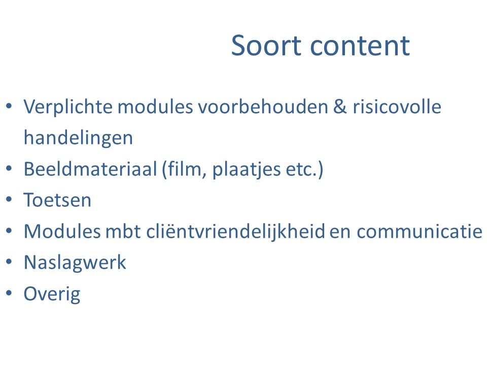 Soort content Verplichte modules voorbehouden & risicovolle handelingen Beeldmateriaal (film, plaatjes etc.) Toetsen Modules mbt cliëntvriendelijkheid en communicatie Naslagwerk Overig