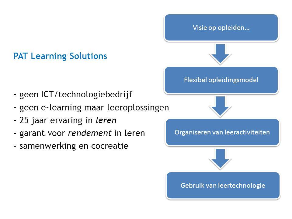 Visie op opleiden… Flexibel opleidingsmodel Organiseren van leeractiviteiten Gebruik van leertechnologie PAT Learning Solutions - geen ICT/technologiebedrijf - geen e-learning maar leeroplossingen - 25 jaar ervaring in leren - garant voor rendement in leren - samenwerking en cocreatie