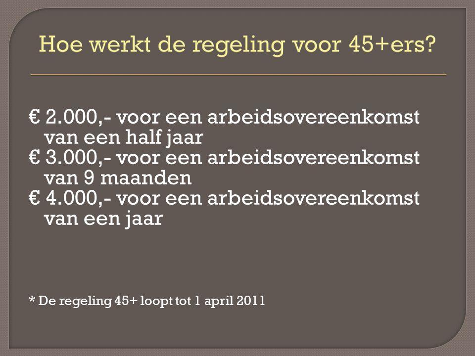 € 2.000,- voor een arbeidsovereenkomst van een half jaar € 3.000,- voor een arbeidsovereenkomst van 9 maanden € 4.000,- voor een arbeidsovereenkomst van een jaar * De regeling 45+ loopt tot 1 april 2011