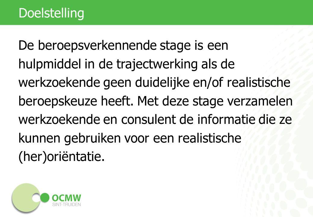 Doelstelling De beroepsverkennende stage is een hulpmiddel in de trajectwerking als de werkzoekende geen duidelijke en/of realistische beroepskeuze heeft.