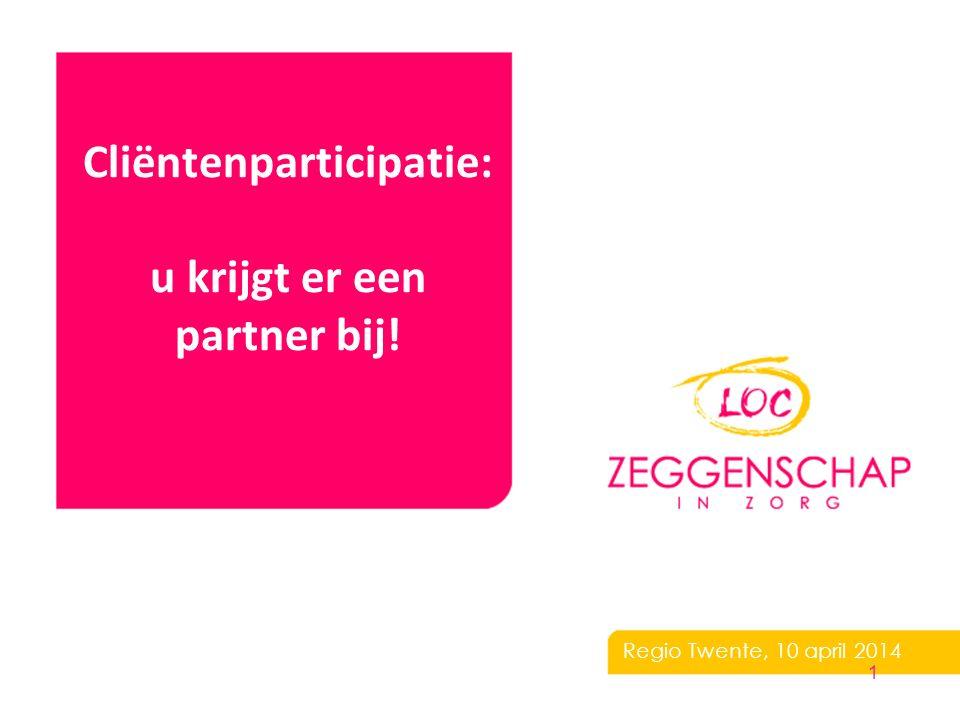 Cliëntenparticipatie: u krijgt er een partner bij! Regio Twente, 10 april 2014 1