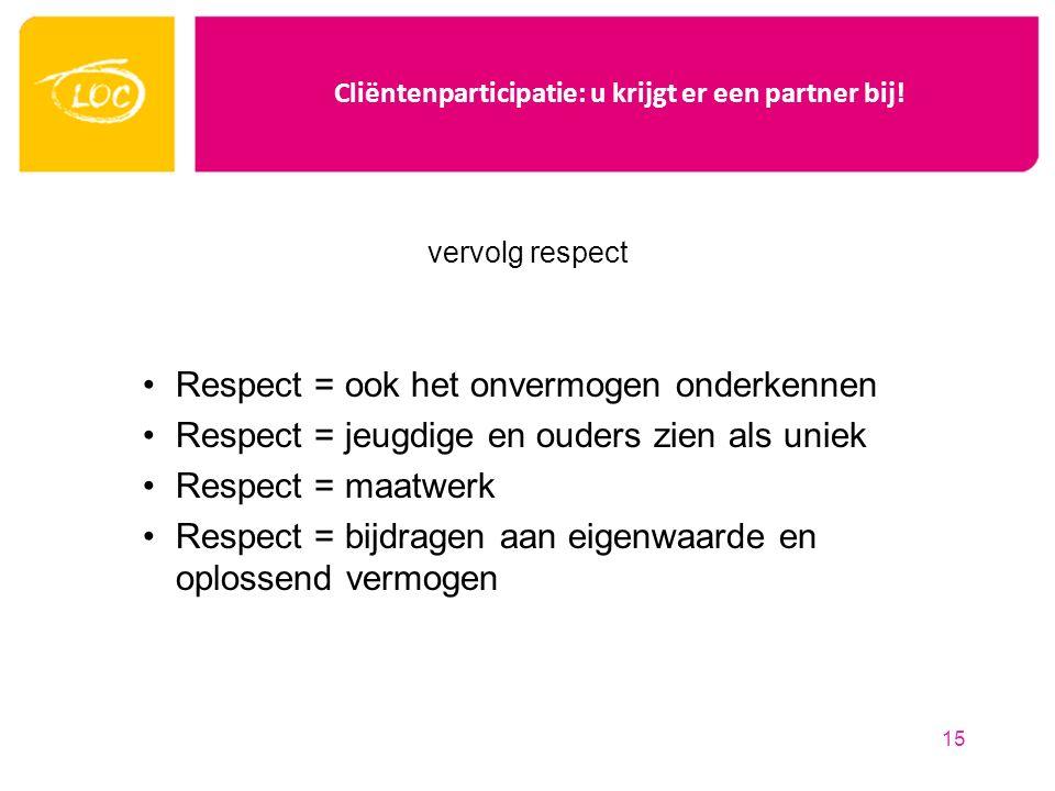 Cliëntenparticipatie: u krijgt er een partner bij! vervolg respect Respect = ook het onvermogen onderkennen Respect = jeugdige en ouders zien als unie