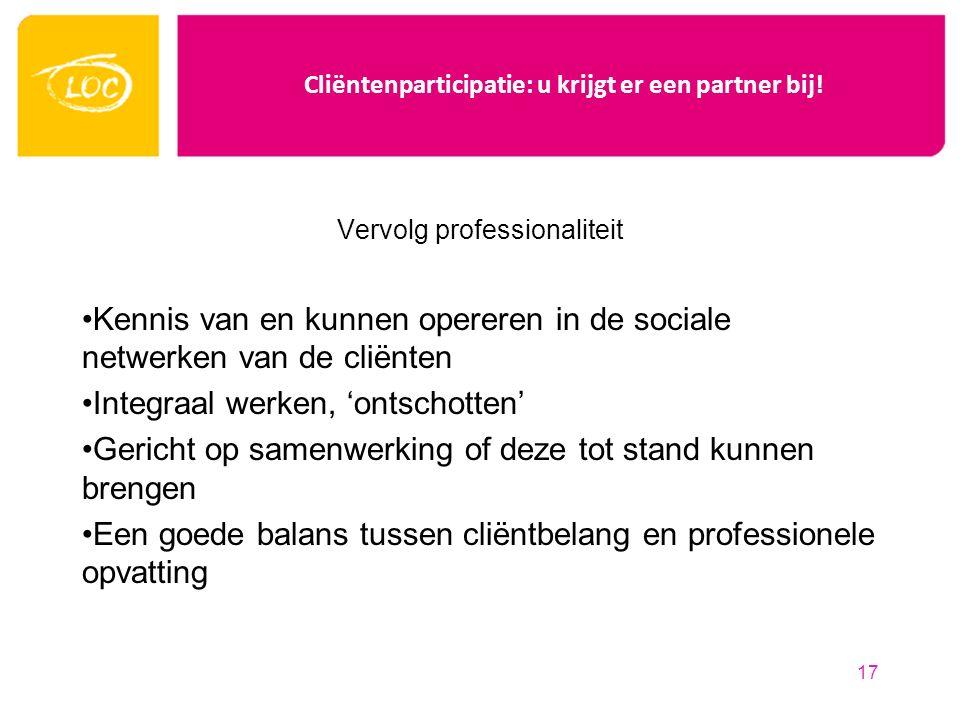Cliëntenparticipatie: u krijgt er een partner bij! Vervolg professionaliteit Kennis van en kunnen opereren in de sociale netwerken van de cliënten Int