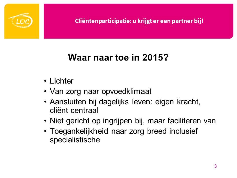 Cliëntenparticipatie: u krijgt er een partner bij! Waar naar toe in 2015? Lichter Van zorg naar opvoedklimaat Aansluiten bij dagelijks leven: eigen kr