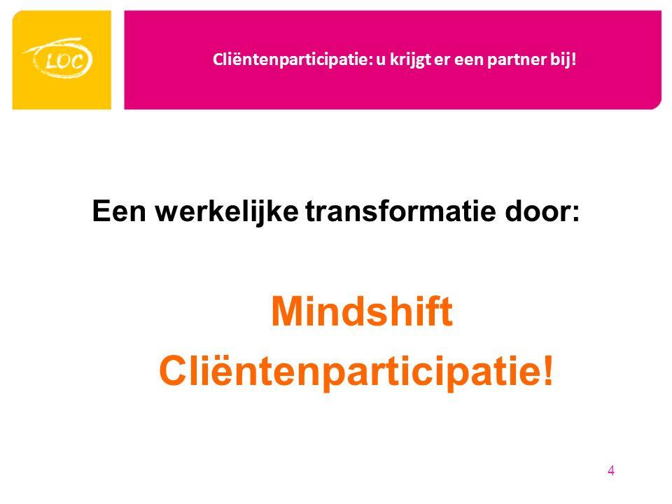 Cliëntenparticipatie: u krijgt er een partner bij! Een werkelijke transformatie door: Mindshift Cliëntenparticipatie! 4