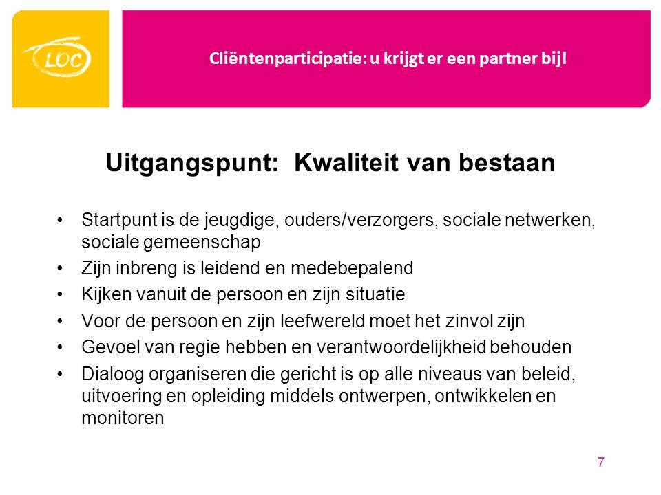 Cliëntenparticipatie: u krijgt er een partner bij! Uitgangspunt: Kwaliteit van bestaan Startpunt is de jeugdige, ouders/verzorgers, sociale netwerken,