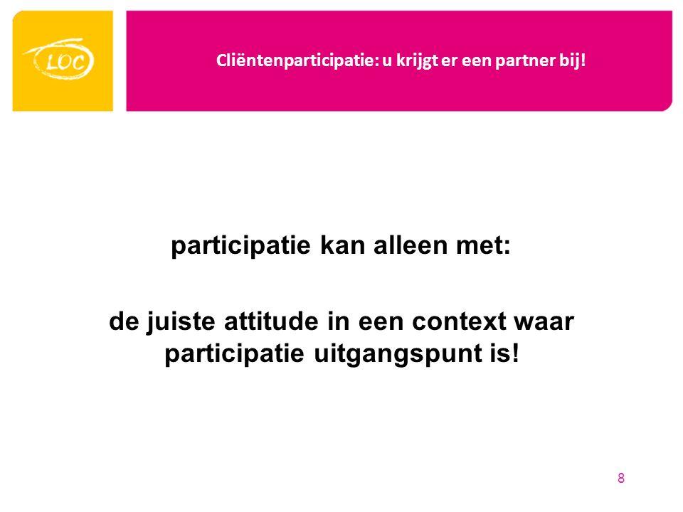 Cliëntenparticipatie: u krijgt er een partner bij! participatie kan alleen met: de juiste attitude in een context waar participatie uitgangspunt is! 8