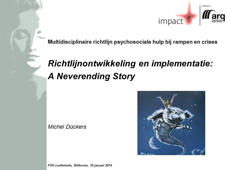 Multidisciplinaire richtlijn psychosociale hulp bij rampen en crises Richtlijnontwikkeling en implementatie: A Neverending Story Michel Dückers PSH conferentie, Bilthoven, 30 januari 2014