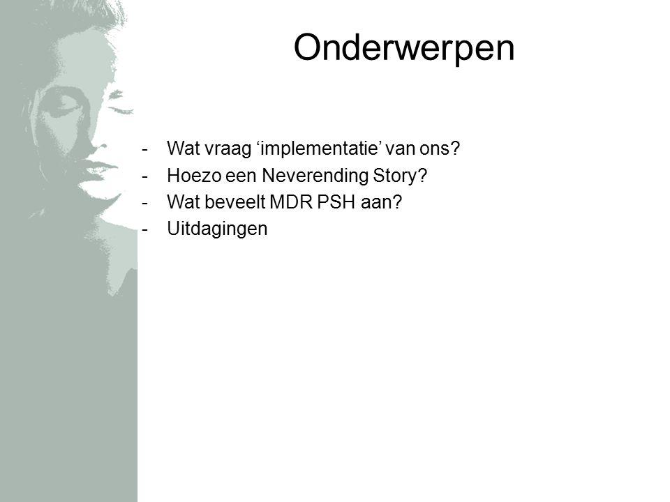 Onderwerpen -Wat vraag 'implementatie' van ons? -Hoezo een Neverending Story? -Wat beveelt MDR PSH aan? -Uitdagingen