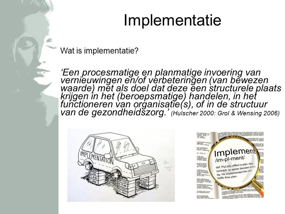 Implementatie Wat is implementatie? 'Een procesmatige en planmatige invoering van vernieuwingen en/of verbeteringen (van bewezen waarde) met als doel