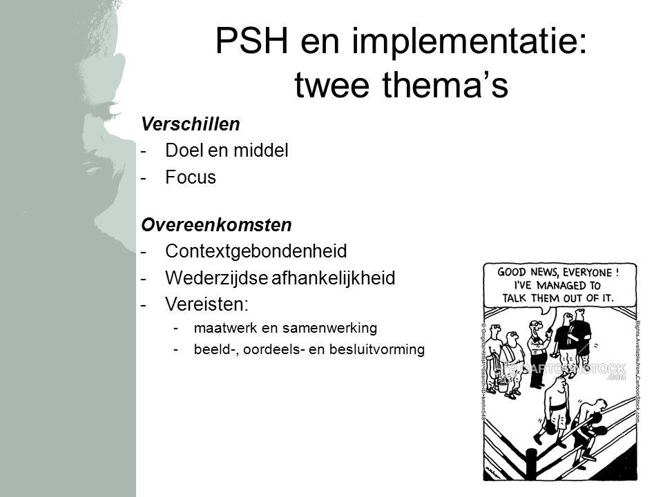 PSH en implementatie: twee thema's Verschillen -Doel en middel -Focus Overeenkomsten -Contextgebondenheid -Wederzijdse afhankelijkheid -Vereisten: -maatwerk en samenwerking -beeld-, oordeels- en besluitvorming