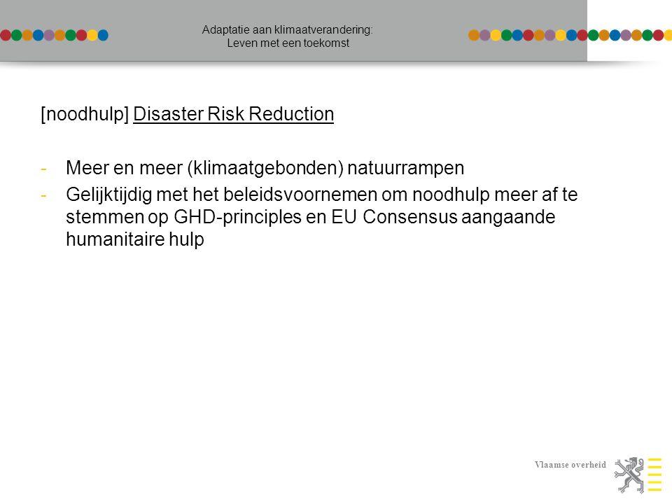 Vlaamse overheid Adaptatie aan klimaatverandering: Leven met een toekomst [noodhulp] Disaster Risk Reduction -Meer en meer (klimaatgebonden) natuurrampen -Gelijktijdig met het beleidsvoornemen om noodhulp meer af te stemmen op GHD-principles en EU Consensus aangaande humanitaire hulp