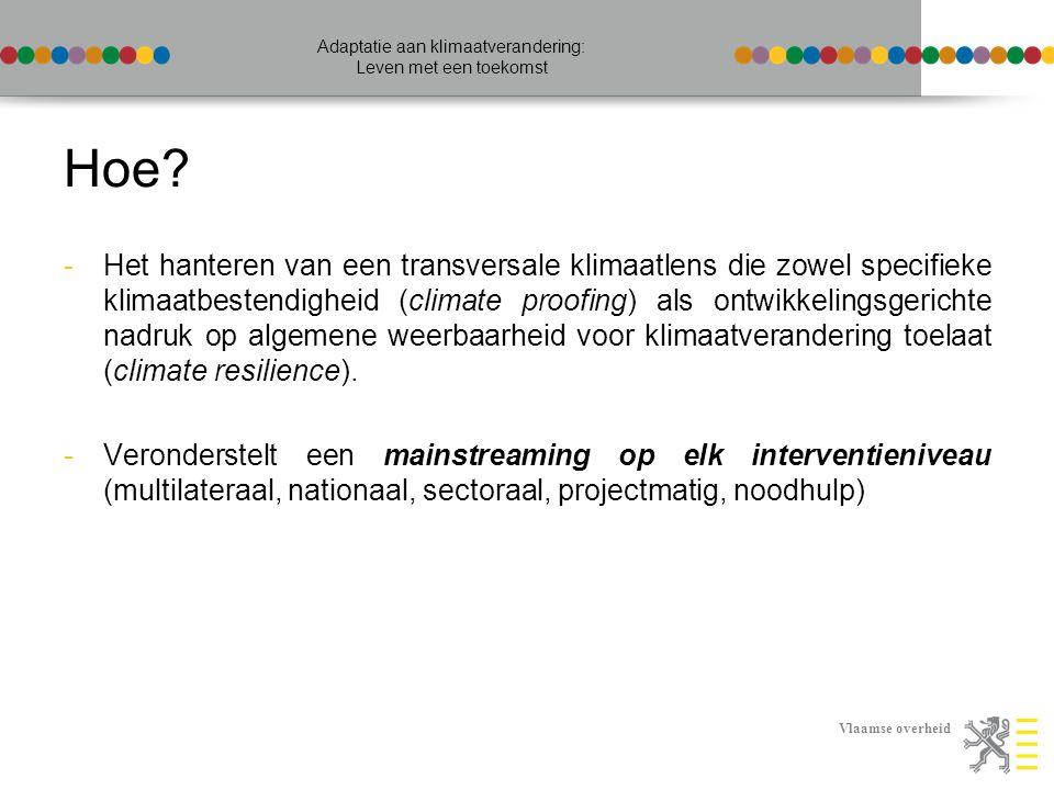 Vlaamse overheid Adaptatie aan klimaatverandering: Leven met een toekomst [multilateraal] Donorharmonisatie in gelijke sectoren en regio's -Puur technocratische aanpak volstaat niet -Verschillende instrumenten voor screening en proofing verder uittesten en ervaring uitwisselen -Cfr: KLIMOS, DANIDA, WeAdapt, OESO-DAC-EPOC policy guidance, Adaptation Learning Mechanism, Climate Change Data Portal, …