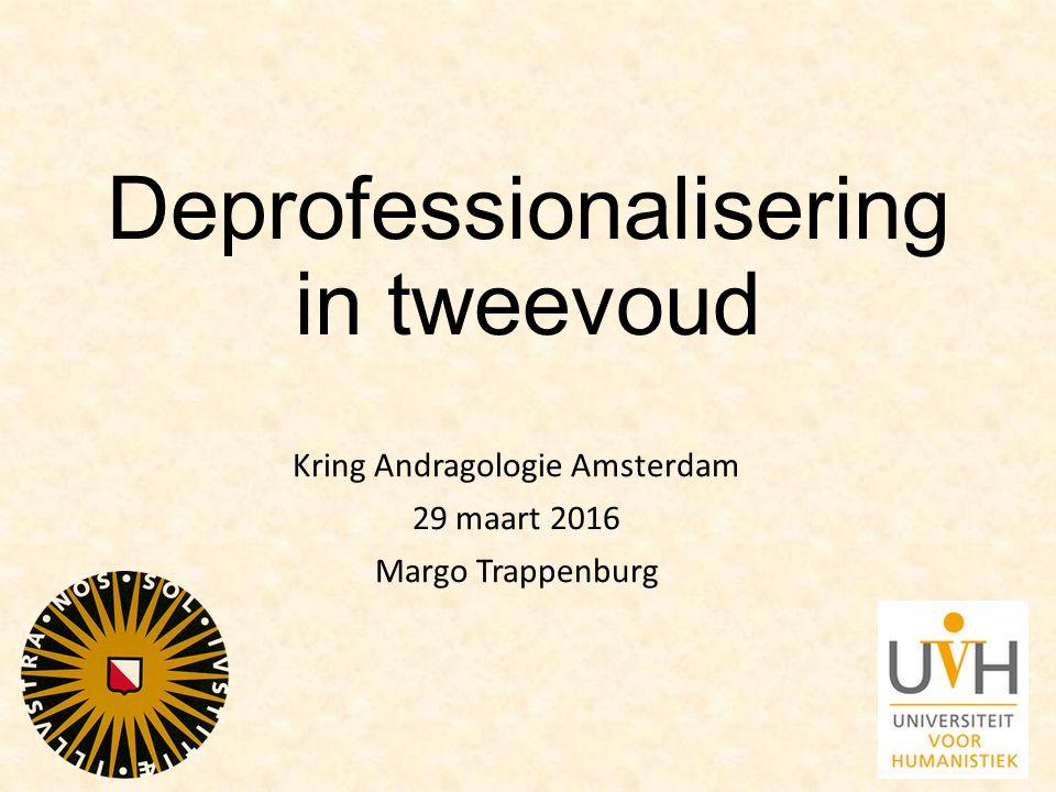 Deprofessionalisering in tweevoud Kring Andragologie Amsterdam 29 maart 2016 Margo Trappenburg