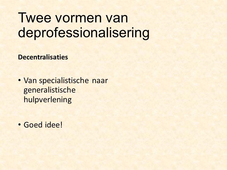 Twee vormen van deprofessionalisering Decentralisaties Van specialistische naar generalistische hulpverlening Goed idee!