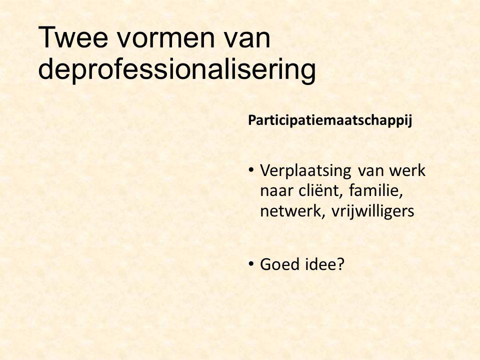 Twee vormen van deprofessionalisering Participatiemaatschappij Verplaatsing van werk naar cliënt, familie, netwerk, vrijwilligers Goed idee?