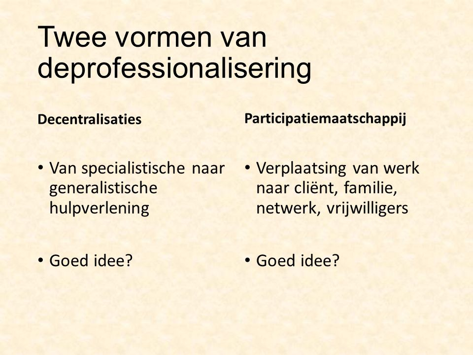 Twee vormen van deprofessionalisering Decentralisaties Van specialistische naar generalistische hulpverlening Goed idee.
