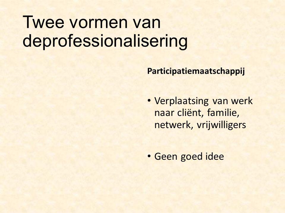 Twee vormen van deprofessionalisering Participatiemaatschappij Verplaatsing van werk naar cliënt, familie, netwerk, vrijwilligers Geen goed idee