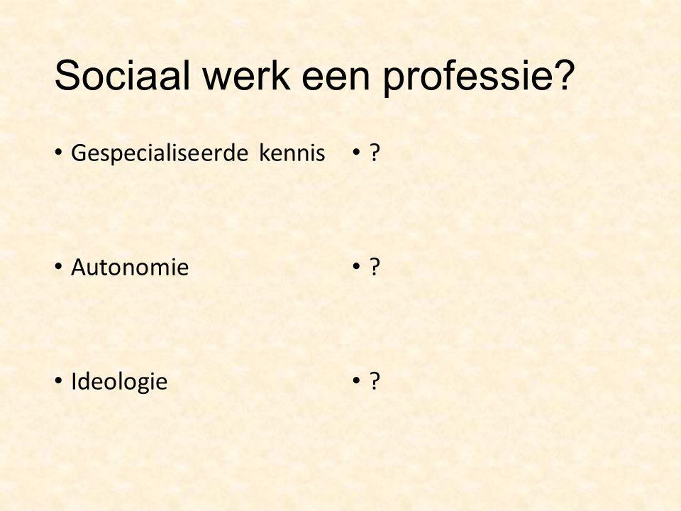 Sociaal werk een professie? Gespecialiseerde kennis Autonomie Ideologie ?