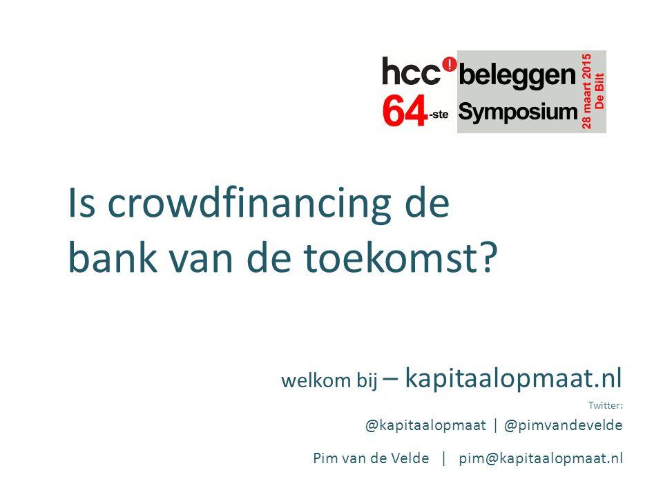 Is crowdfinancing de bank van de toekomst? welkom bij – kapitaalopmaat.nl Twitter: @kapitaalopmaat | @pimvandevelde Pim van de Velde | pim@kapitaalopm