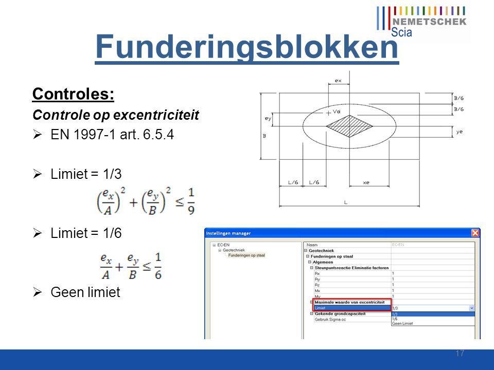 Funderingsblokken Controles: Controle op excentriciteit  EN 1997-1 art. 6.5.4  Limiet = 1/3  Limiet = 1/6  Geen limiet 17