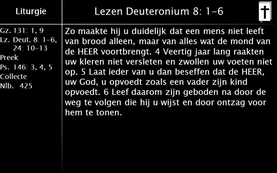 Liturgie Gz.131: 1, 9 Lz.Deut. 8: 1-6, 24: 10-13 Preek Ps.146: 3, 4, 5 Collecte Nlb.425 Liturgie Lezen Deuteronium 8: 1-6 Zo maakte hij u duidelijk da
