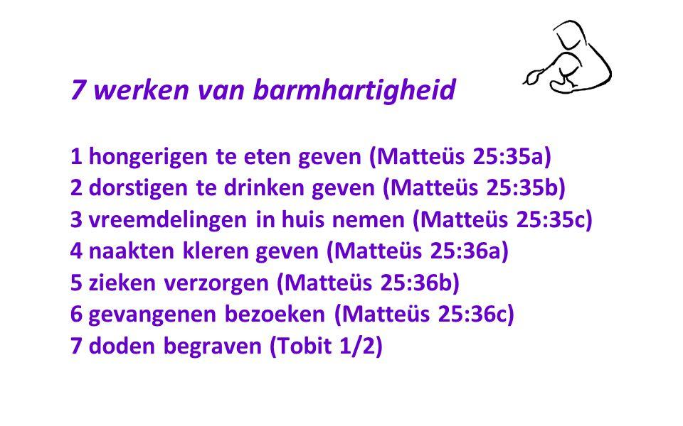 7 werken van barmhartigheid 1 hongerigen te eten geven (Matteüs 25:35a) 2 dorstigen te drinken geven (Matteüs 25:35b) 3 vreemdelingen in huis nemen (Matteüs 25:35c) 4 naakten kleren geven (Matteüs 25:36a) 5 zieken verzorgen (Matteüs 25:36b) 6 gevangenen bezoeken (Matteüs 25:36c) 7 doden begraven (Tobit 1/2)
