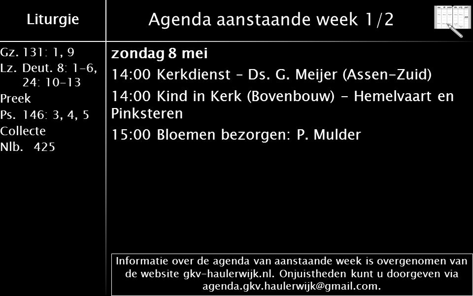 Gz.131: 1, 9 Lz.Deut. 8: 1-6, 24: 10-13 Preek Ps.146: 3, 4, 5 Collecte Nlb.425 Liturgie Agenda aanstaande week 1/2 zondag 8 mei 14:00 Kerkdienst – Ds.