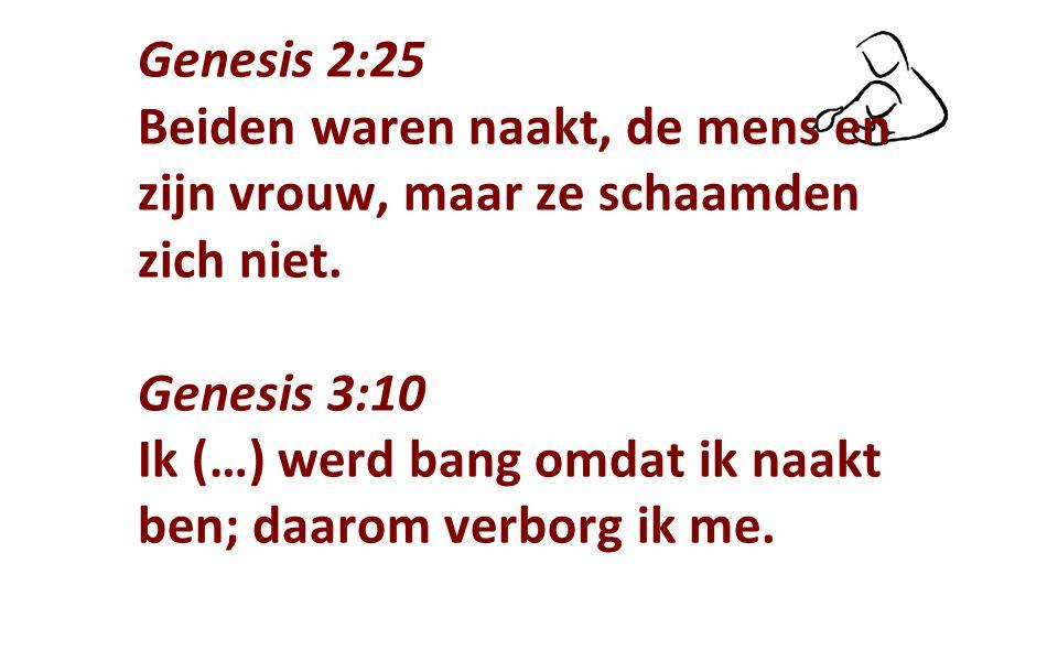 Genesis 2:25 Beiden waren naakt, de mens en zijn vrouw, maar ze schaamden zich niet. Genesis 3:10 Ik (…) werd bang omdat ik naakt ben; daarom verborg