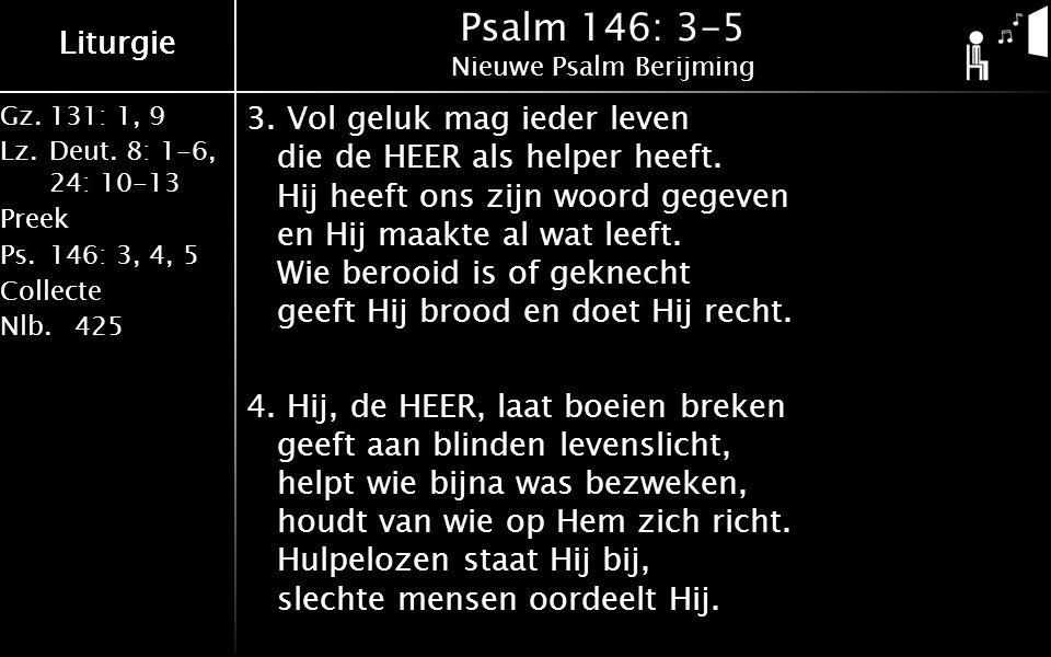 Gz.131: 1, 9 Lz.Deut. 8: 1-6, 24: 10-13 Preek Ps.146: 3, 4, 5 Collecte Nlb.425 Liturgie Psalm 146: 3-5 Nieuwe Psalm Berijming 3. Vol geluk mag ieder l
